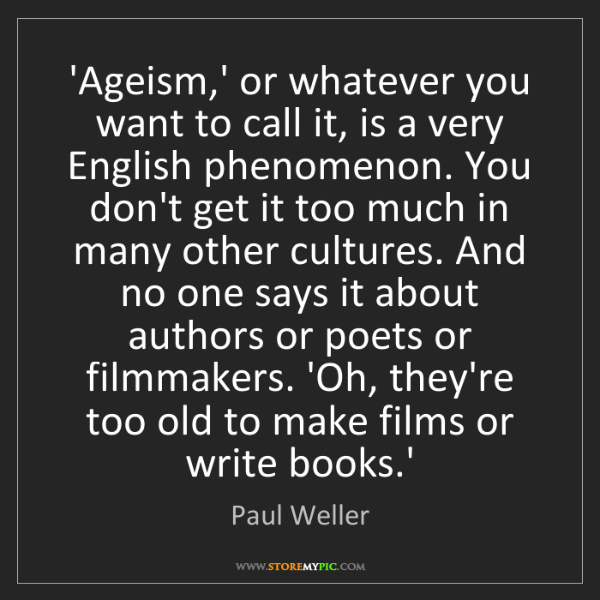 Paul Weller: 'Ageism,' or whatever you want to call it, is a very...