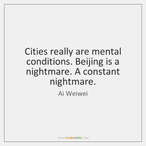 Cities really are mental conditions. Beijing is a nightmare. A constant nightmare.