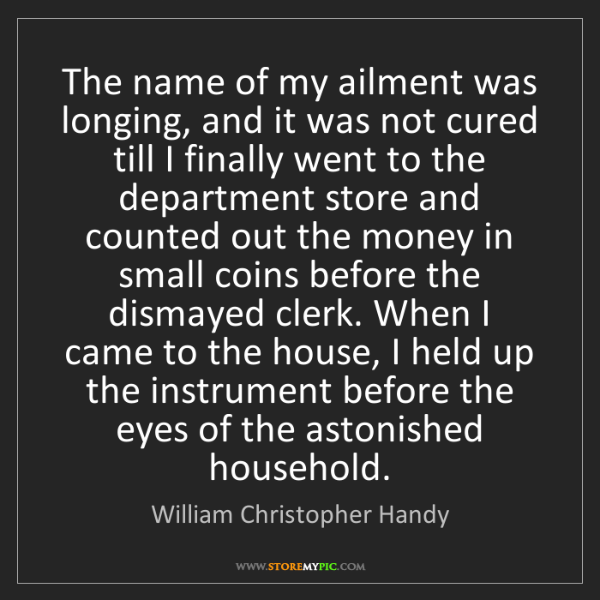 William Christopher Handy: The name of my ailment was longing, and it was not cured...