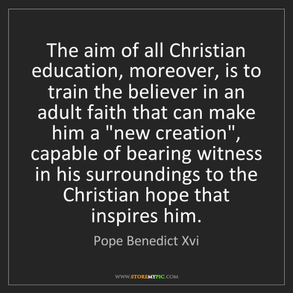 Pope Benedict Xvi: The aim of all Christian education, moreover, is to train...