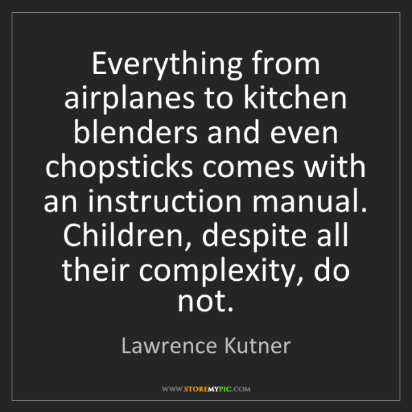 Lawrence Kutner: Everything from airplanes to kitchen blenders and even...