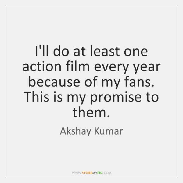 I'll do at least one action film every year because of my ...