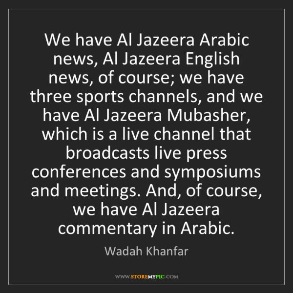 Wadah Khanfar: We have Al Jazeera Arabic news, Al Jazeera English news,...