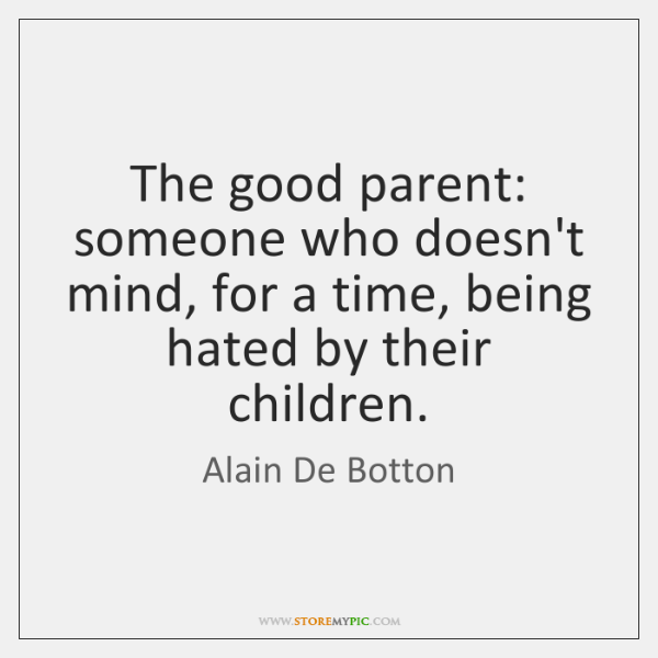 The good parent: someone who doesn't mind, for a time, being hated ...