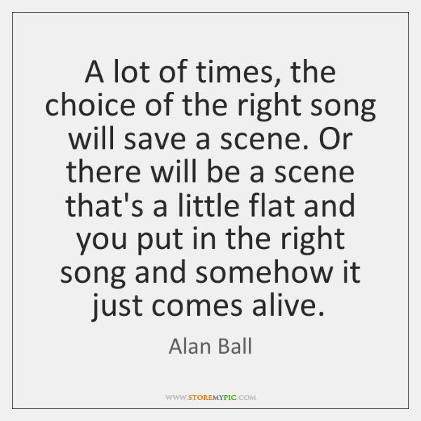 A lot of times, the choice of the right song will save ...