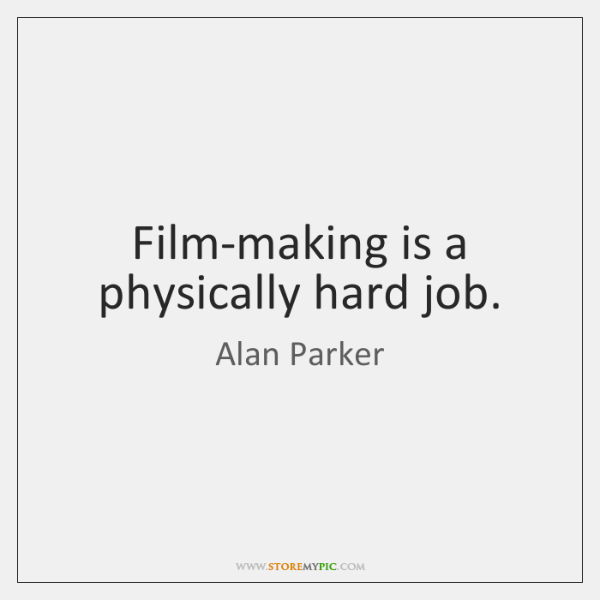 Film-making is a physically hard job.