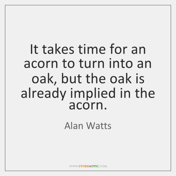 It takes time for an acorn to turn into an oak, but ...