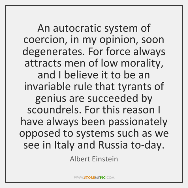 An autocratic system of coercion, in my opinion, soon degenerates. For force ...