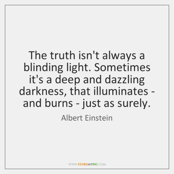 The truth isn't always a blinding light. Sometimes it's a deep and ...