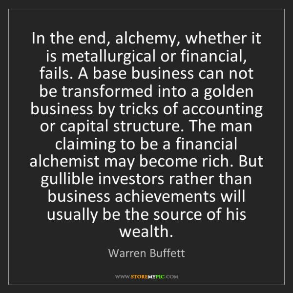 Warren Buffett: In the end, alchemy, whether it is metallurgical or financial,...