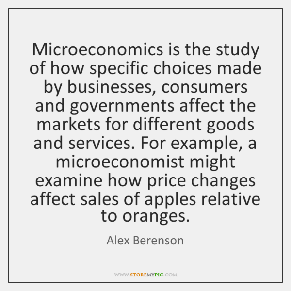 Microeconomics is the study of how specific choices made by businesses, consumers ...