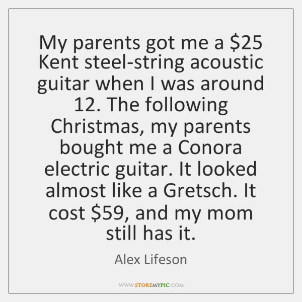 My parents got me a $25 Kent steel-string acoustic guitar when I was ...