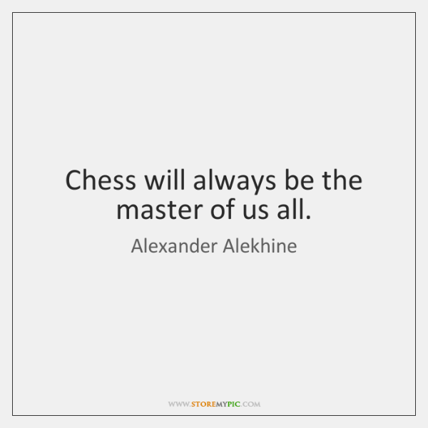 Chess will always be the master of us all.