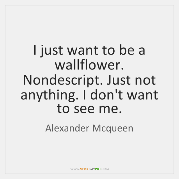 I just want to be a wallflower. Nondescript. Just not anything. I ...