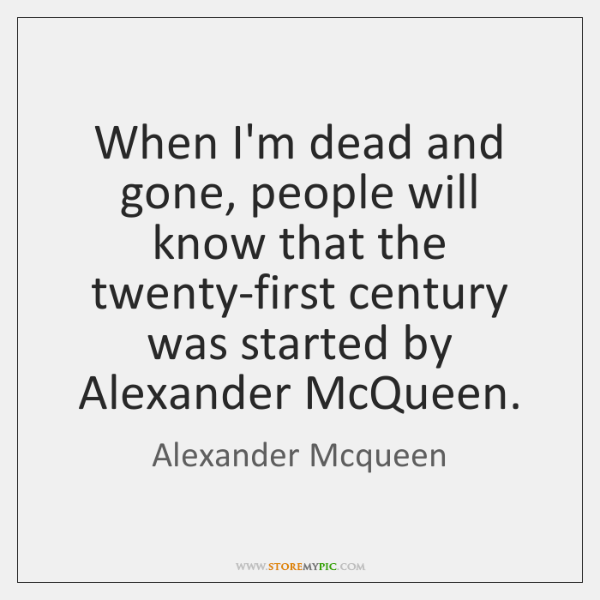 When I'm dead and gone, people will know that the twenty-first century ...