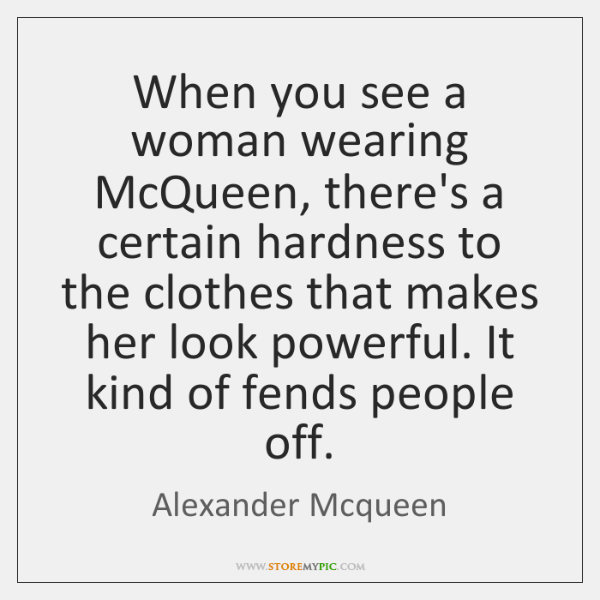 When you see a woman wearing McQueen, there's a certain hardness to ...