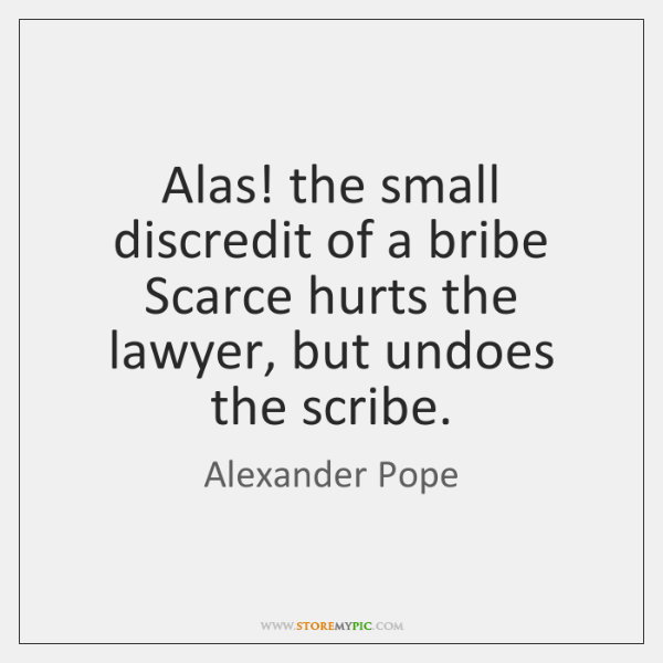Alas! the small discredit of a bribe Scarce hurts the lawyer, but ...