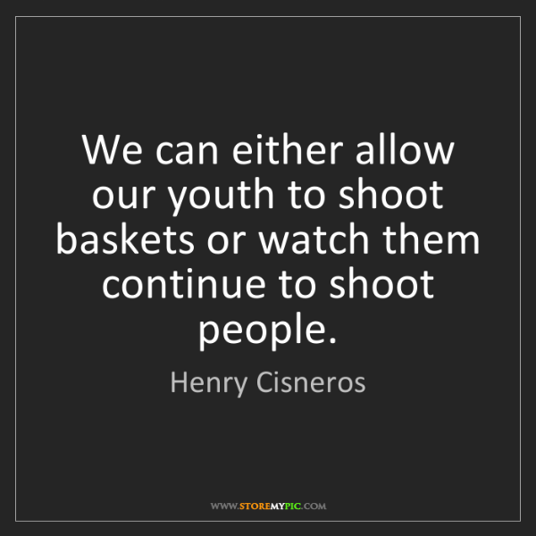 Henry Cisneros: We can either allow our youth to shoot baskets or watch...
