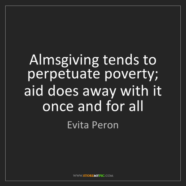 Evita Peron: Almsgiving tends to perpetuate poverty; aid does away...