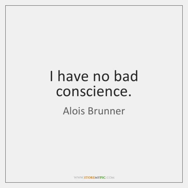 I have no bad conscience.