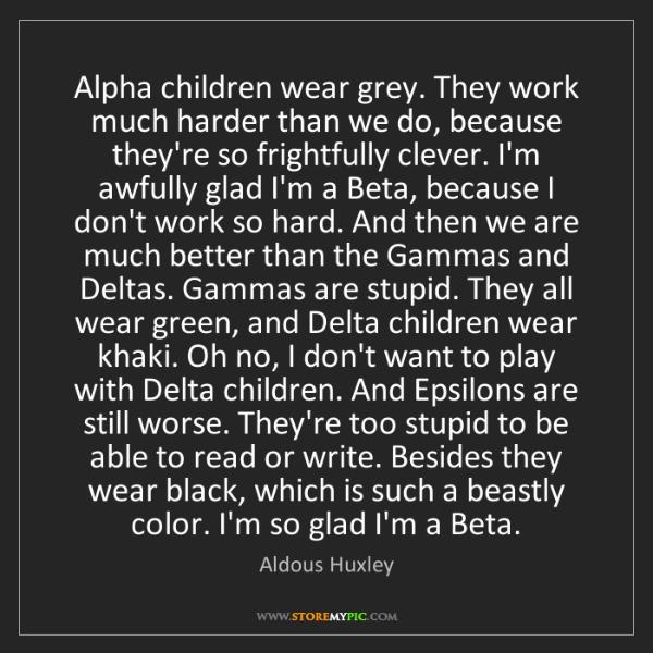 Aldous Huxley: Alpha children wear grey. They work much harder than...