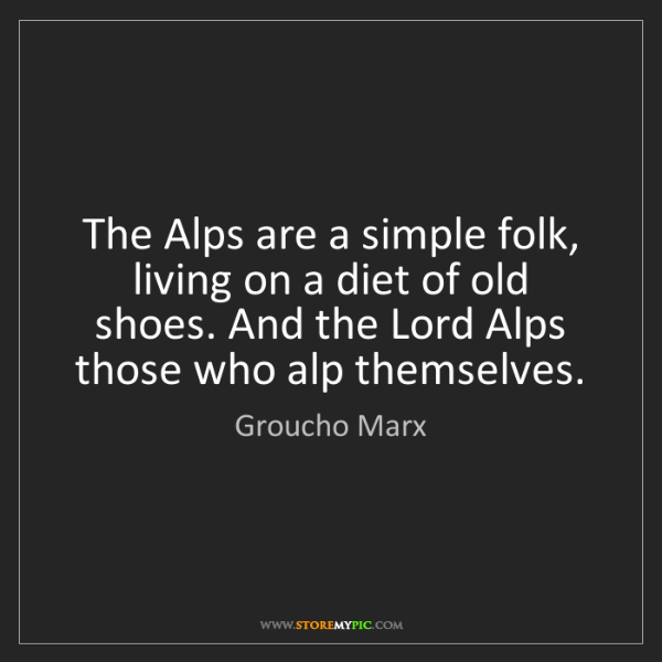 Groucho Marx: The Alps are a simple folk, living on a diet of old shoes....