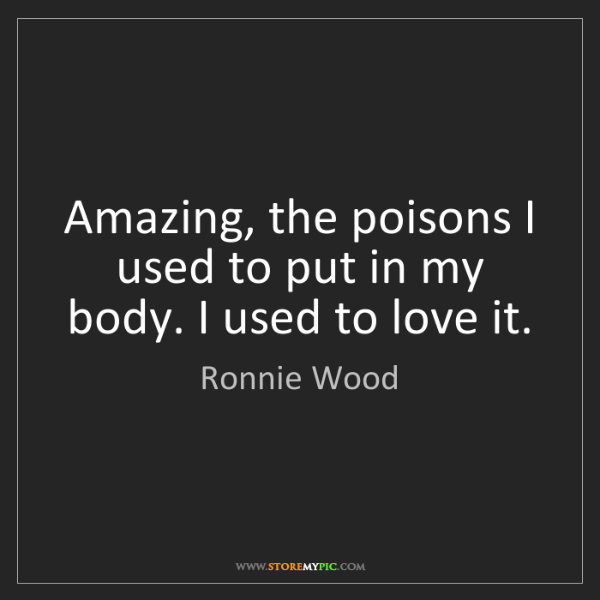 Ronnie Wood: Amazing, the poisons I used to put in my body. I used...