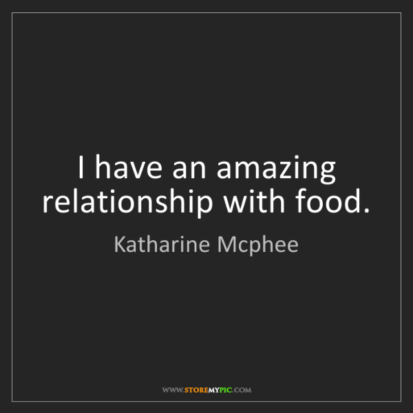 Katharine Mcphee: I have an amazing relationship with food.