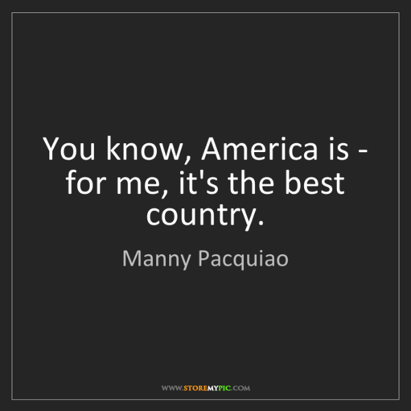Manny Pacquiao: You know, America is - for me, it's the best country.