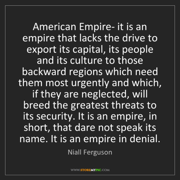 Niall Ferguson: American Empire- it is an empire that lacks the drive...