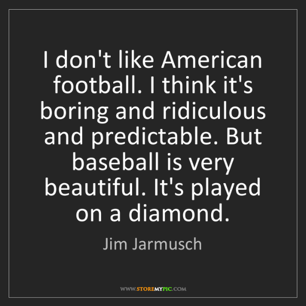 Jim Jarmusch: I don't like American football. I think it's boring and...