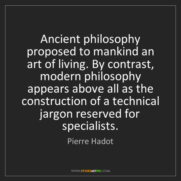 Pierre Hadot: Ancient philosophy proposed to mankind an art of living....