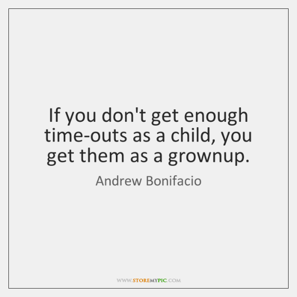 If you don't get enough time-outs as a child, you get them ...