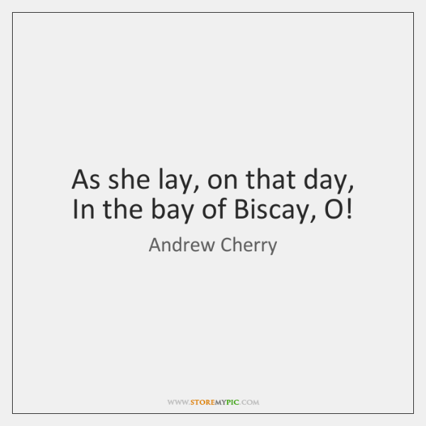 As she lay, on that day,   In the bay of Biscay, O!