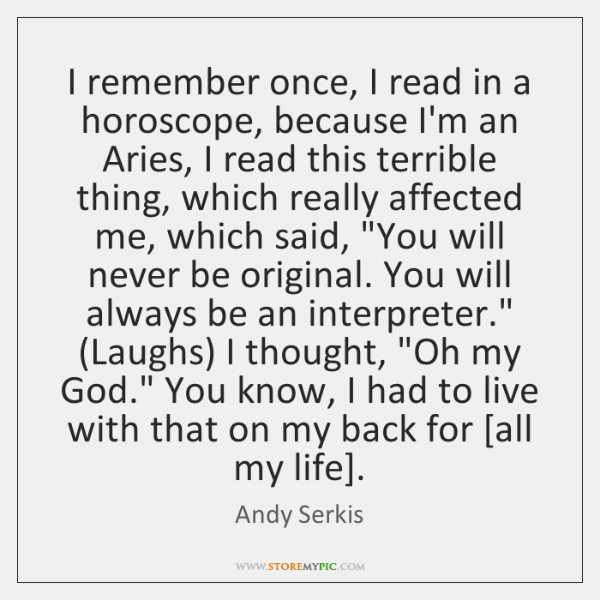 I remember once, I read in a horoscope, because I'm an Aries, ...