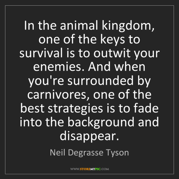 Neil Degrasse Tyson: In the animal kingdom, one of the keys to survival is...