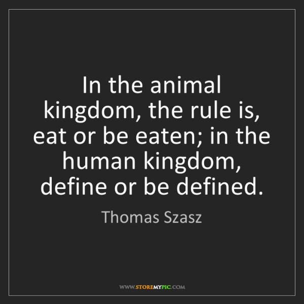Thomas Szasz: In the animal kingdom, the rule is, eat or be eaten;...