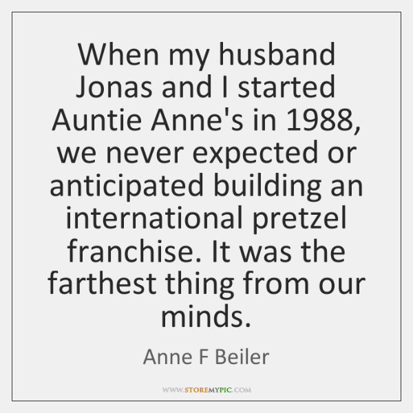 When my husband Jonas and I started Auntie Anne's in 1988, we never ...