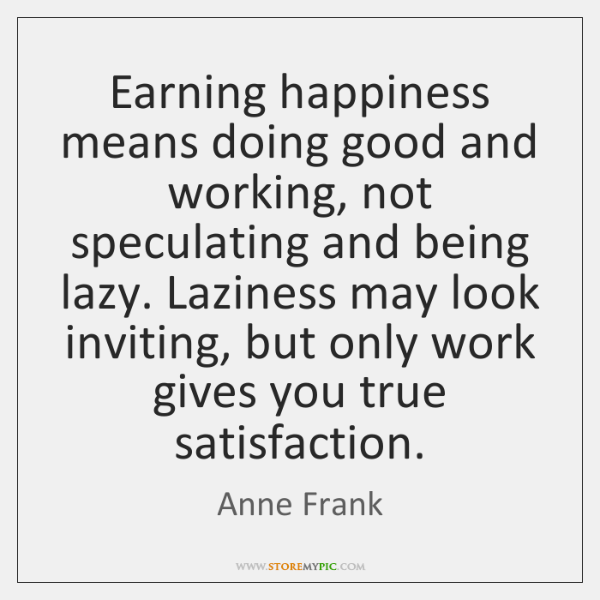 Earning happiness means doing good and working, not speculating and being lazy. ...