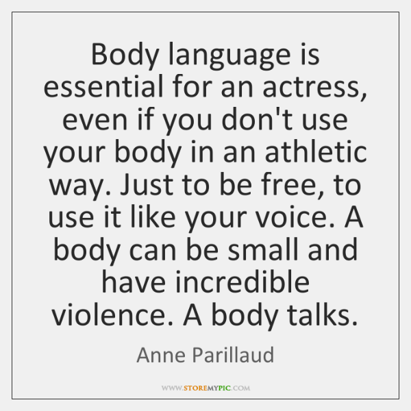 Body language is essential for an actress, even if you don't use ...