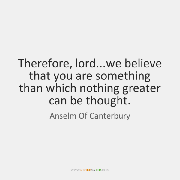 Therefore, lord...we believe that you are something than which nothing greater ...
