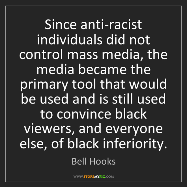 Bell Hooks: Since anti-racist individuals did not control mass media,...