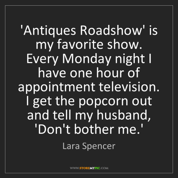 Lara Spencer: 'Antiques Roadshow' is my favorite show. Every Monday...