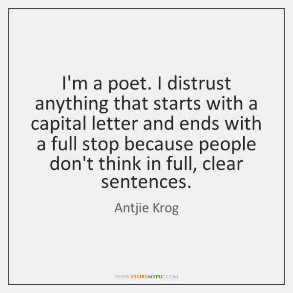 I'm a poet. I distrust anything that starts with a capital letter ...