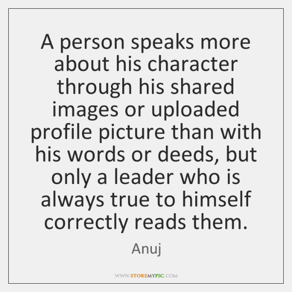 A person speaks more about his character through his shared images or ...