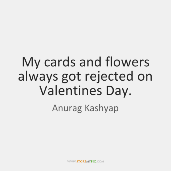My cards and flowers always got rejected on Valentines Day.