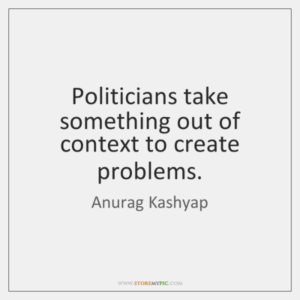 Politicians take something out of context to create problems.