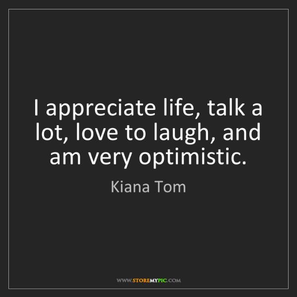 Kiana Tom: I appreciate life, talk a lot, love to laugh, and am...