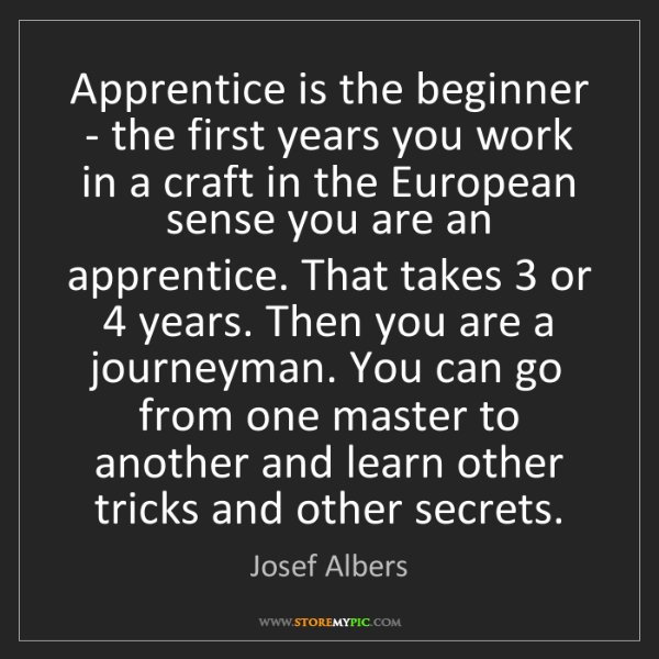 Josef Albers: Apprentice is the beginner - the first years you work...