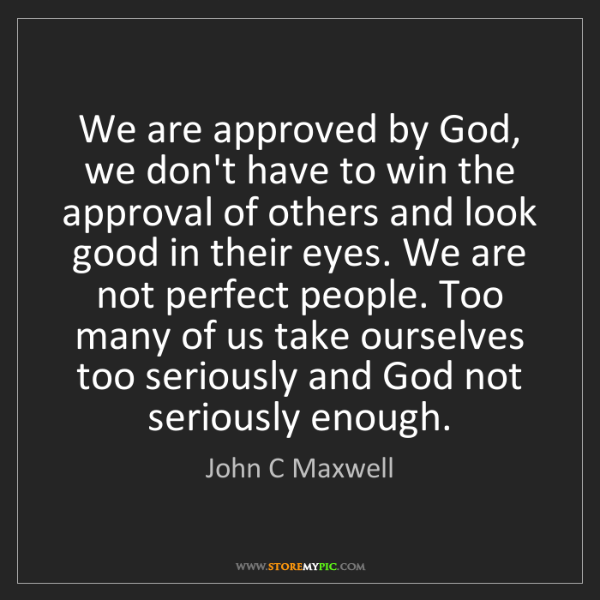 John C Maxwell: We are approved by God, we don't have to win the approval...
